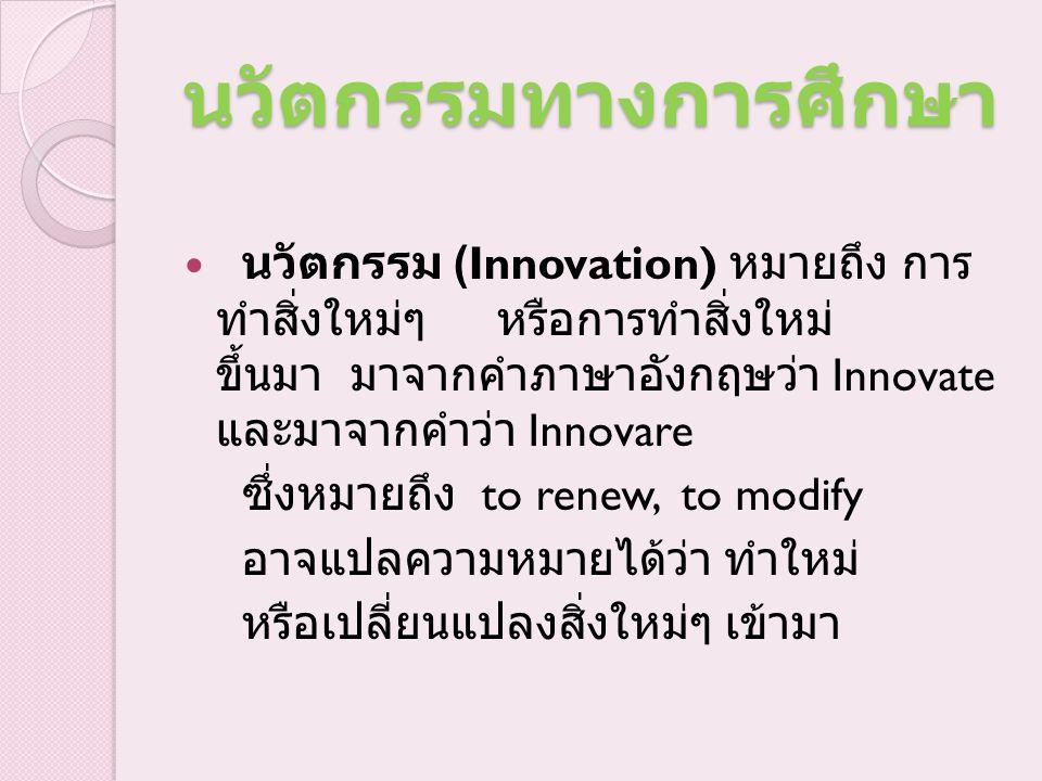 นวัตกรรมทางการศึกษา นวัตกรรม (Innovation) หมายถึง การ ทำสิ่งใหม่ๆ หรือการทำสิ่งใหม่ ขึ้นมา มาจากคำภาษาอังกฤษว่า Innovate และมาจากคำว่า Innovare ซึ่งหม