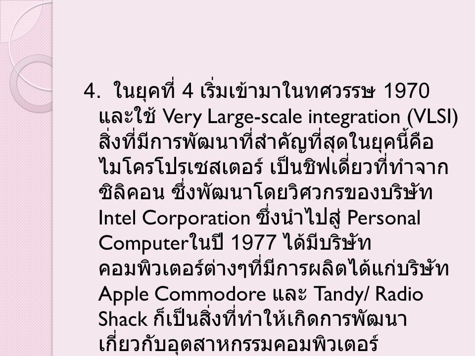 4. ในยุคที่ 4 เริ่มเข้ามาในทศวรรษ 1970 และใช้ Very Large-scale integration (VLSI) สิ่งที่มีการพัฒนาที่สำคัญที่สุดในยุคนี้คือ ไมโครโปรเซสเตอร์ เป็นชิฟเ