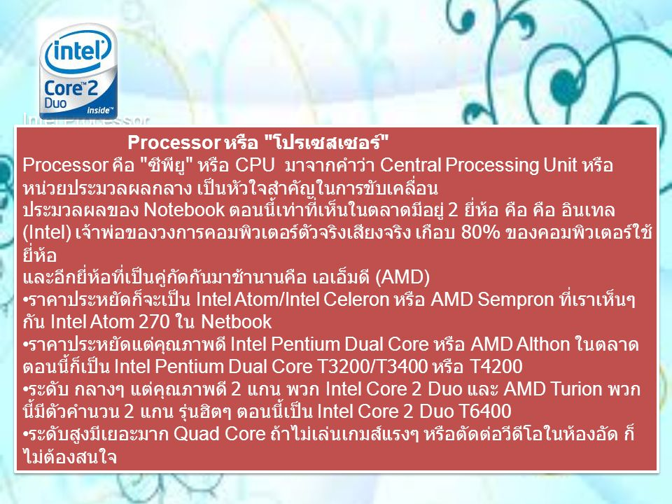Notebook Memory Memory หน่วยความจำ หน่วยความจำหรือ RAM เมื่อก่อนยุ่งมากถ้าจะเปลี่ยนหรือเพิ่ม RAM Notebook และถุกขู่ตลอดว่าจะหมดประกันถ้าแกะออกเอง ปัจจุบัน เปลี่ยน เองได้ มีให้เลือกใช้ DDR2 หรือ DDR3 สำหรับการซื้อเครื่องใหม่ก็ขอซัก 1 GB ขึ้นเป็นเป็นอย่างน้อยเพราะถ้า 512 MB ราคาไม่ต่างกัน แล้วก็อย่าลืม Memory มักจะเป็นของแถม ลองทวงถามดูเวลาซื้อ สำหรับยี่ห้อหรือสเปค ถ้าจะเพิ่มหรือเปลี่ยน แนะนำติดต่อศูนย์บริการ ดีกว่า แต่ถาจะเปลี่ยนเองก็ต้องดูว่าเครื่องเราเป็นประเภทไหน แบบ DDR2 ถ้ารุ่นใหม่ๆ จะเป็น DDR3 ยี่ห้อดังๆ ก็เป็น Corsair / Kington /Ultra / Crucial แต่เทคนิคของเราคือ ถือ Notebook ไปที่ร้านขาย ซื้อของเค้าแล้ว บอกให้เปลี่ยนให้ด้วย ชัวร์ดี Notebook Memory Memory หน่วยความจำ หน่วยความจำหรือ RAM เมื่อก่อนยุ่งมากถ้าจะเปลี่ยนหรือเพิ่ม RAM Notebook และถุกขู่ตลอดว่าจะหมดประกันถ้าแกะออกเอง ปัจจุบัน เปลี่ยน เองได้ มีให้เลือกใช้ DDR2 หรือ DDR3 สำหรับการซื้อเครื่องใหม่ก็ขอซัก 1 GB ขึ้นเป็นเป็นอย่างน้อยเพราะถ้า 512 MB ราคาไม่ต่างกัน แล้วก็อย่าลืม Memory มักจะเป็นของแถม ลองทวงถามดูเวลาซื้อ สำหรับยี่ห้อหรือสเปค ถ้าจะเพิ่มหรือเปลี่ยน แนะนำติดต่อศูนย์บริการ ดีกว่า แต่ถาจะเปลี่ยนเองก็ต้องดูว่าเครื่องเราเป็นประเภทไหน แบบ DDR2 ถ้ารุ่นใหม่ๆ จะเป็น DDR3 ยี่ห้อดังๆ ก็เป็น Corsair / Kington /Ultra / Crucial แต่เทคนิคของเราคือ ถือ Notebook ไปที่ร้านขาย ซื้อของเค้าแล้ว บอกให้เปลี่ยนให้ด้วย ชัวร์ดี