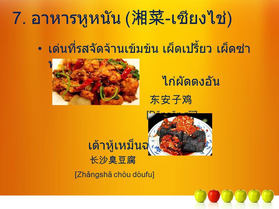 7. อาหารหูหนัน ( 湘菜 -เซียงไช่) เด่นที่รสจัดจ้านเข้มข้น เผ็ดเปรี้ยว เผ็ดซ่า พริกแดง ไก่ผัดตงอัน 东安子鸡 [Dōngān zǐjī] เต้าหู้เหม็นฉางชา 长沙臭豆腐 [Zhǎngshā ch