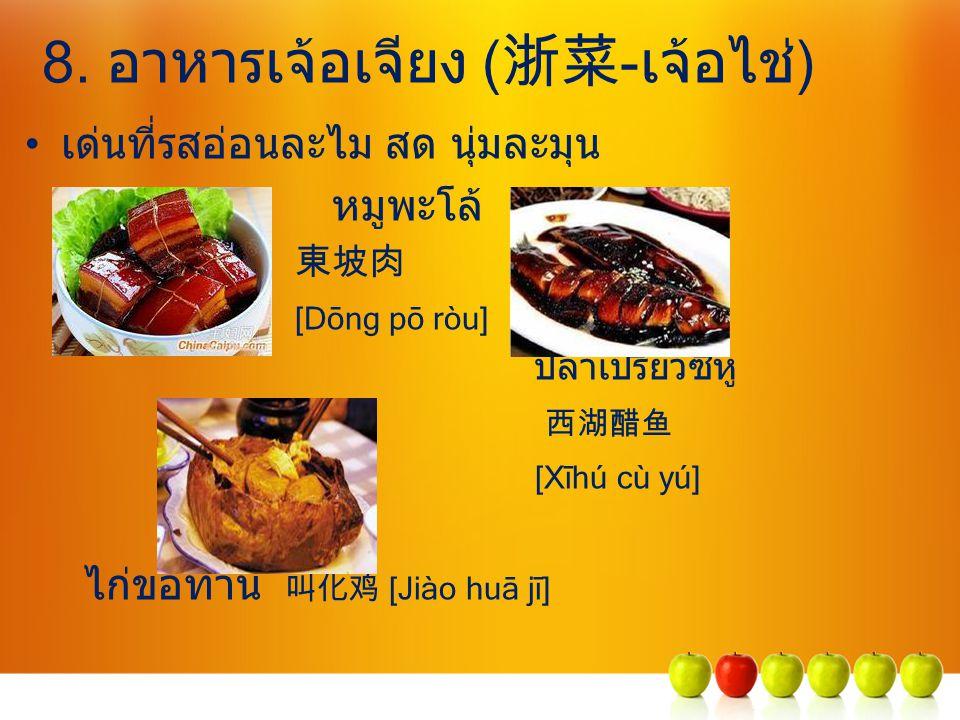 8. อาหารเจ้อเจียง ( 浙菜 -เจ้อไช่) เด่นที่รสอ่อนละไม สด นุ่มละมุน หมูพะโล้ 東坡肉 [Dōng pō ròu] ปลาเปรี้ยวซีหู 西湖醋鱼 [Xīhú cù yú] ไก่ขอทาน 叫化鸡 [Jiào huā jī]