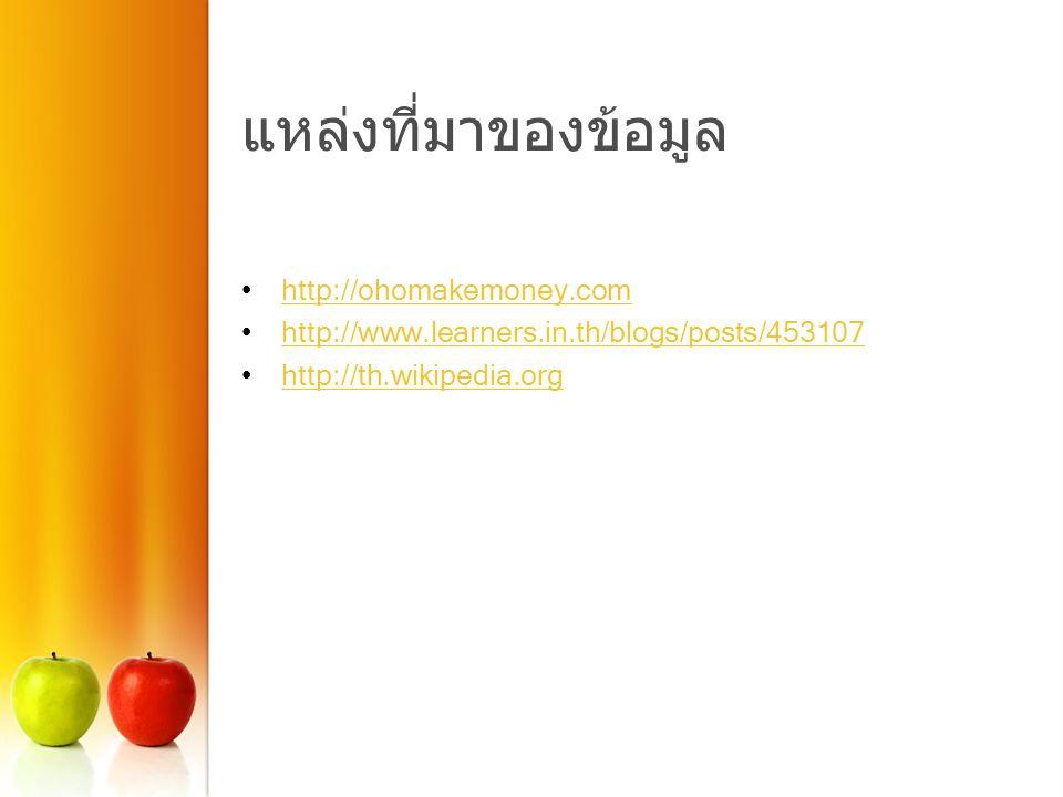 แหล่งที่มาของข้อมูล http://ohomakemoney.com http://www.learners.in.th/blogs/posts/453107 http://th.wikipedia.org