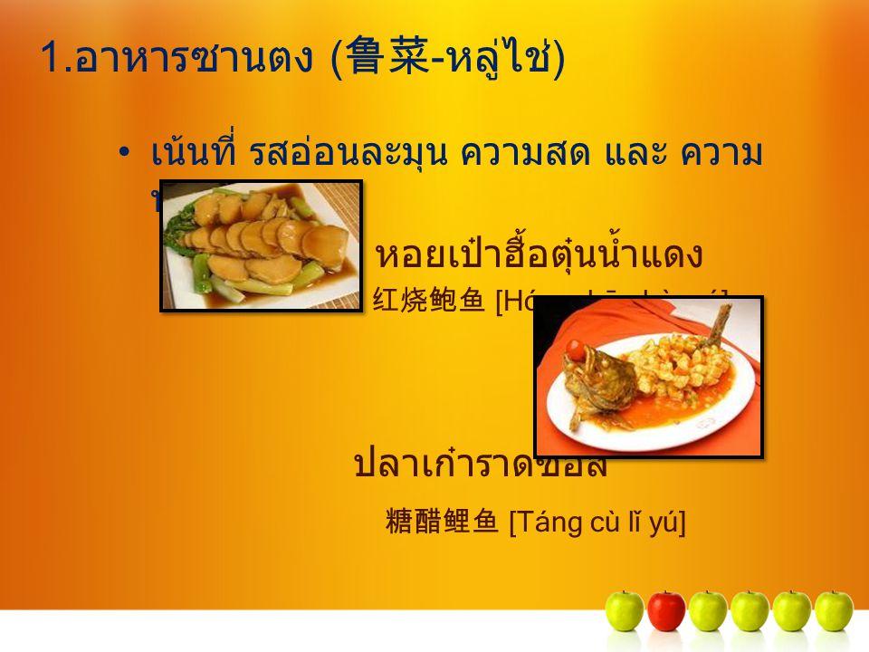 1.อาหารซานตง ( 鲁菜 -หลู่ไช่) เน้นที่ รสอ่อนละมุน ความสด และ ความ นุ่ม หอยเป๋าฮื้อตุ๋นน้ำแดง 红烧鲍鱼 [Hóngshāo bàoyú] ปลาเก๋าราดซอส 糖醋鲤鱼 [Táng cù lǐ yú]