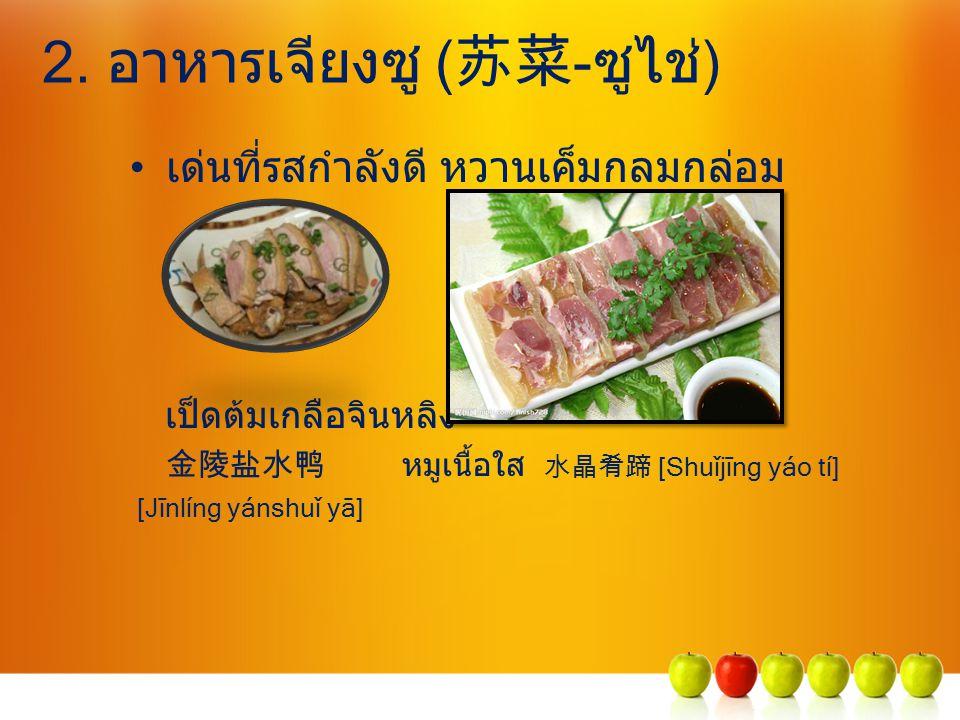 2. อาหารเจียงซู ( 苏菜 -ซูไช่) เด่นที่รสกำลังดี หวานเค็มกลมกล่อม เป็ดต้มเกลือจินหลิง 金陵盐水鸭 หมูเนื้อใส 水晶肴蹄 [Shuǐjīng yáo tí] [Jīnlíng yánshuǐ yā]