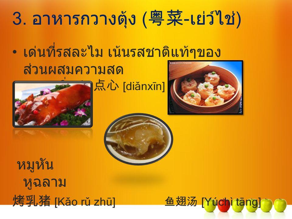 3. อาหารกวางตุ้ง ( 粤菜 -เย่ว์ไช่) เด่นที่รสละไม เน้นรสชาติแท้ๆของ ส่วนผสมความสด ติ่มซำ 点心 [diǎnxīn] หมูหัน หูฉลาม 烤乳猪 [Kǎo rǔ zhū] 鱼翅汤 [Yúchì tāng]