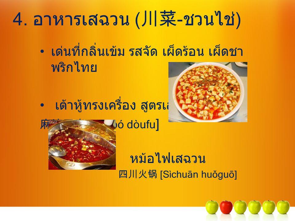 4. อาหารเสฉวน ( 川菜 -ชวนไช่) เด่นที่กลิ่นเข้ม รสจัด เผ็ดร้อน เผ็ดชา พริกไทย เต้าหู้ทรงเครื่อง สูตรเสฉวน 麻婆豆腐 [Má pó dòufu ] หม้อไฟเสฉวน 四川火锅 [Sìchuān h