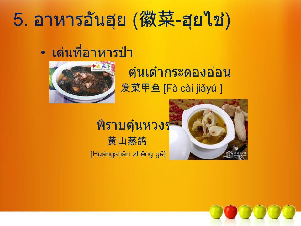 5. อาหารอันฮุย ( 徽菜 -ฮุยไช่) เด่นที่อาหารป่า ตุ๋นเต๋ากระดองอ่อน 发菜甲鱼 [Fà cài jiǎyú ] พิราบตุ๋นหวงซาน 黄山蒸鸽 [Huángshān zhēng gē]