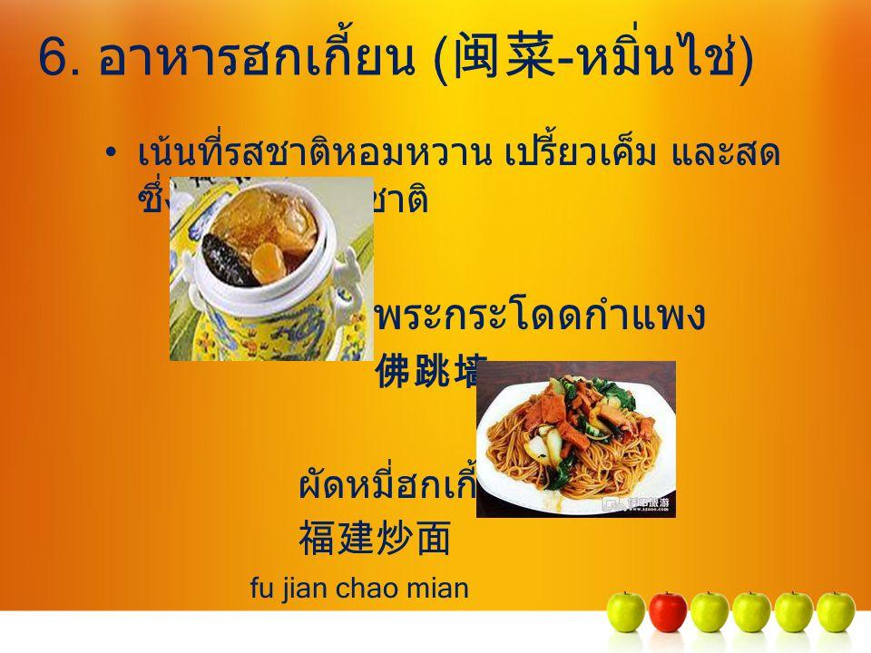 6. อาหารฮกเกี้ยน ( 闽菜 -หมิ่นไช่) เน้นที่รสชาติหอมหวาน เปรี้ยวเค็ม และสด ซึ่งมีครบทุกรสชาติ พระกระโดดกำแพง 佛跳墙 fo tiao qiang ผัดหมี่ฮกเกี้ยน 福建炒面 fu ji