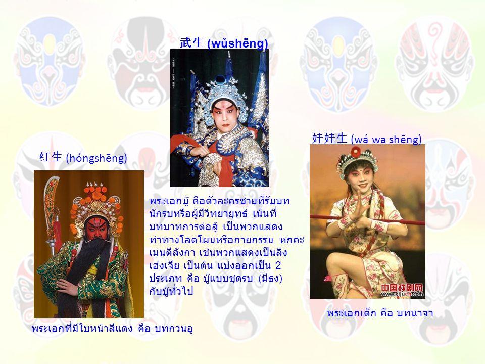 红生 (hóngshēng) พระเอกที่มีใบหน้าสีแดง คือ บทกวนอู 娃娃生 (wá wa shēng) พระเอกเด็ก คือ บทนาจา 武生 (wǔshēng) พระเอกบู๊ คือตัวละครชายที่รับบท นักรบหรือผู้มีวิทยายุทธ์ เน้นที่ บทบาทการต่อสู้ เป็นพวกแสดง ท่าทางโลดโผนหรือกายกรรม หกคะ เมนตีลังกา เช่นพวกแสดงเป็นลิง เฮ่งเจีย เป็นต้น แบ่งออกเป็น 2 ประเภท คือ บู๊แบบชุดรบ ( มีธง ) กับบู๊ทั่วไป