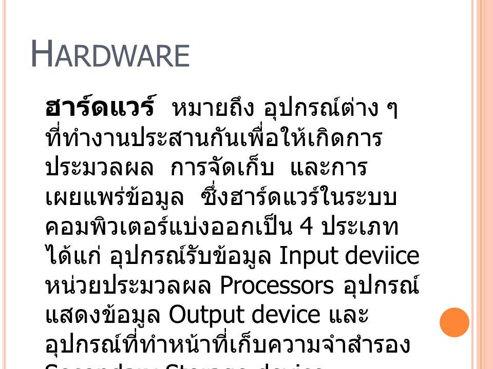 H ARDWARE ฮาร์ดแวร์ หมายถึง อุปกรณ์ต่าง ๆ ที่ทำงานประสานกันเพื่อให้เกิดการ ประมวลผล การจัดเก็บ และการ เผยแพร่ข้อมูล ซึ่งฮาร์ดแวร์ในระบบ คอมพิวเตอร์แบ่