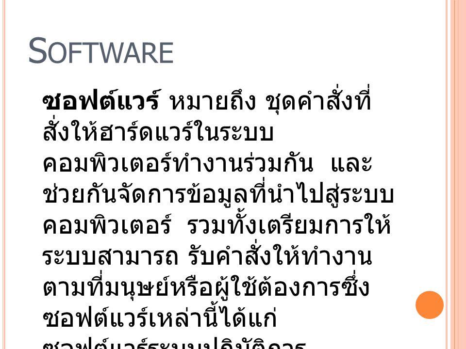 S OFTWARE ซอฟต์แวร์ หมายถึง ชุดคำสั่งที่ สั่งให้ฮาร์ดแวร์ในระบบ คอมพิวเตอร์ทำงานร่วมกัน และ ช่วยกันจัดการข้อมูลที่นำไปสู่ระบบ คอมพิวเตอร์ รวมทั้งเตรีย