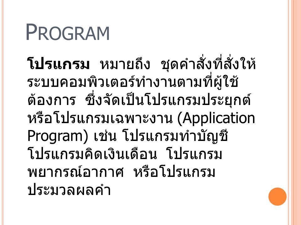 P ROGRAM โปรแกรม หมายถึง ชุดคำสั่งที่สั่งให้ ระบบคอมพิวเตอร์ทำงานตามที่ผู้ใช้ ต้องการ ซึ่งจัดเป็นโปรแกรมประยุกต์ หรือโปรแกรมเฉพาะงาน (Application Prog