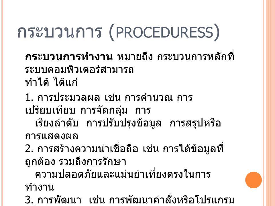กระบวนการ ( PROCEDURESS ) กระบวนการทำงาน หมายถึง กระบวนการหลักที่ ระบบคอมพิวเตอร์สามารถ ทำได้ ได้แก่ 1. การประมวลผล เช่น การคำนวณ การ เปรียบเทียบ การจ