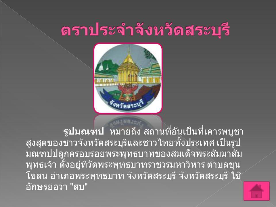 รูปมณฑป หมายถึง สถานที่อันเป็นที่เคารพบูชา สูงสุดของชาวจังหวัดสระบุรีและชาวไทยทั้งประเทศ เป็นรูป มณฑปปลูกครอบรอยพระพุทธบาทของสมเด็จพระสัมมาสัม พุทธเจ้