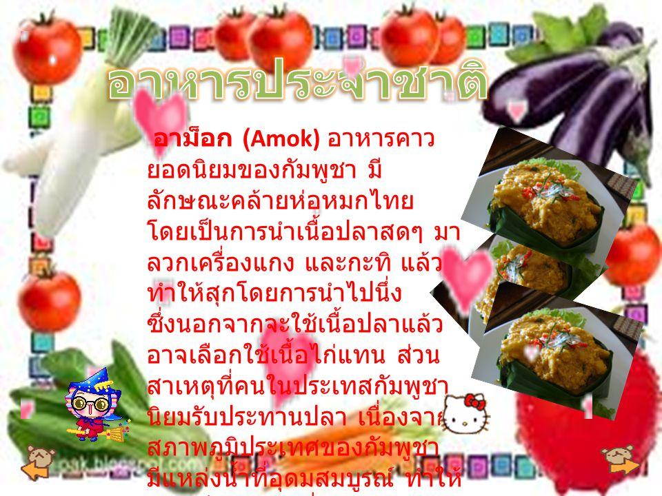 อาม็อก (Amok) อาหารคาว ยอดนิยมของกัมพูชา มี ลักษณะคล้ายห่อหมกไทย โดยเป็นการนำเนื้อปลาสดๆ มา ลวกเครื่องแกง และกะทิ แล้ว ทำให้สุกโดยการนำไปนึ่ง ซึ่งนอกจากจะใช้เนื้อปลาแล้ว อาจเลือกใช้เนื้อไก่แทน ส่วน สาเหตุที่คนในประเทสกัมพูชา นิยมรับประทานปลา เนื่องจาก สภาพภูมิประเทศของกัมพูชา มีแหล่งน้ำที่อุดมสมบูรณ์ ทำให้ ปลาเป็นอาหารที่หารับประทาน ได้ง่ายนั่นเอง