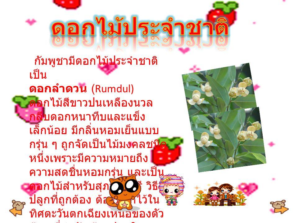 กัมพูชามีดอกไม้ประจำชาติ เป็น ดอกลำดวน (Rumdul) ดอกไม้สีขาวปนเหลืองนวล กลีบดอกหนาทึบและแข็ง เล็กน้อย มีกลิ่นหอมเย็นแบบ กรุ่น ๆ ถูกจัดเป็นไม้มงคลชนิด หนึ่งเพราะมีความหมายถึง ความสดชื่นหอมกรุ่น และเป็น ดอกไม้สำหรับสุภาพสตรี วิธี ปลูกที่ถูกต้อง ต้องปลูกไว้ใน ทิศตะวันตกเฉียงเหนือของตัว บ้าน ที่สำคัญต้องปลูกใน วันพุธ ด้วยนะ