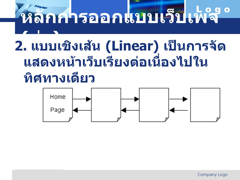 L o g o Company Logo www.themegallery.com หลักการออกแบบเว็บเพจ ( ต่อ ) 2. แบบเชิงเส้น (Linear) เป็นการจัด แสดงหน้าเว็บเรียงต่อเนื่องไปใน ทิศทางเดียว