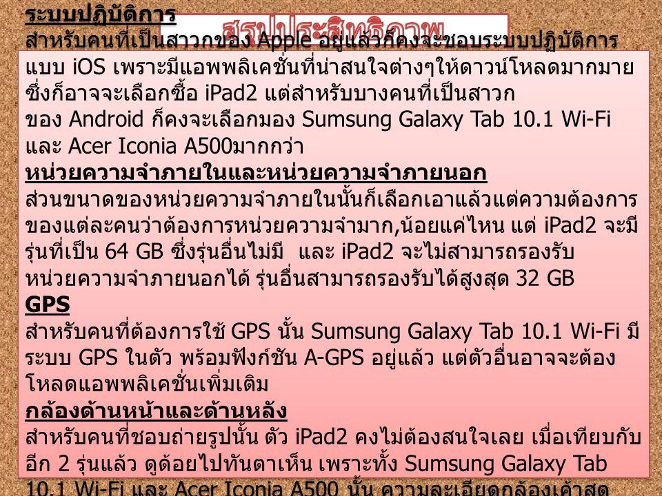 ระบบปฏิบัติการ สำหรับคนที่เป็นสาวกของ Apple อยู่แล้วก็คงจะชอบระบบปฏิบัติการ แบบ iOS เพราะมีแอพพลิเคชั่นที่น่าสนใจต่างๆให้ดาวน์โหลดมากมาย ซึ่งก็อาจจะเลือกซื้อ iPad2 แต่สำหรับบางคนที่เป็นสาวก ของ Android ก็คงจะเลือกมอง Sumsung Galaxy Tab 10.1 Wi-Fi และ Acer Iconia A500 มากกว่า หน่วยความจำภายในและหน่วยความจำภายนอก ส่วนขนาดของหน่วยความจำภายในนั้นก็เลือกเอาแล้วแต่ความต้องการ ของแต่ละคนว่าต้องการหน่วยความจำมาก, น้อยแค่ไหน แต่ iPad2 จะมี รุ่นที่เป็น 64 GB ซึ่งรุ่นอื่นไม่มี และ iPad2 จะไม่สามารถรองรับ หน่วยความจำภายนอกได้ รุ่นอื่นสามารถรองรับได้สูงสุด 32 GB GPS สำหรับคนที่ต้องการใช้ GPS นั้น Sumsung Galaxy Tab 10.1 Wi-Fi มี ระบบ GPS ในตัว พร้อมฟังก์ชัน A-GPS อยู่แล้ว แต่ตัวอื่นอาจจะต้อง โหลดแอพพลิเคชั่นเพิ่มเติม กล้องด้านหน้าและด้านหลัง สำหรับคนที่ชอบถ่ายรูปนั้น ตัว iPad2 คงไม่ต้องสนใจเลย เมื่อเทียบกับ อีก 2 รุ่นแล้ว ดูด้อยไปทันตาเห็น เพราะทั้ง Sumsung Galaxy Tab 10.1 Wi-Fi และ Acer Iconia A500 นั้น ความละเอียดกล้องเค้าสุด ยอดจริงๆ ระบบปฏิบัติการ สำหรับคนที่เป็นสาวกของ Apple อยู่แล้วก็คงจะชอบระบบปฏิบัติการ แบบ iOS เพราะมีแอพพลิเคชั่นที่น่าสนใจต่างๆให้ดาวน์โหลดมากมาย ซึ่งก็อาจจะเลือกซื้อ iPad2 แต่สำหรับบางคนที่เป็นสาวก ของ Android ก็คงจะเลือกมอง Sumsung Galaxy Tab 10.1 Wi-Fi และ Acer Iconia A500 มากกว่า หน่วยความจำภายในและหน่วยความจำภายนอก ส่วนขนาดของหน่วยความจำภายในนั้นก็เลือกเอาแล้วแต่ความต้องการ ของแต่ละคนว่าต้องการหน่วยความจำมาก, น้อยแค่ไหน แต่ iPad2 จะมี รุ่นที่เป็น 64 GB ซึ่งรุ่นอื่นไม่มี และ iPad2 จะไม่สามารถรองรับ หน่วยความจำภายนอกได้ รุ่นอื่นสามารถรองรับได้สูงสุด 32 GB GPS สำหรับคนที่ต้องการใช้ GPS นั้น Sumsung Galaxy Tab 10.1 Wi-Fi มี ระบบ GPS ในตัว พร้อมฟังก์ชัน A-GPS อยู่แล้ว แต่ตัวอื่นอาจจะต้อง โหลดแอพพลิเคชั่นเพิ่มเติม กล้องด้านหน้าและด้านหลัง สำหรับคนที่ชอบถ่ายรูปนั้น ตัว iPad2 คงไม่ต้องสนใจเลย เมื่อเทียบกับ อีก 2 รุ่นแล้ว ดูด้อยไปทันตาเห็น เพราะทั้ง Sumsung Galaxy Tab 10.1 Wi-Fi และ Acer Iconia A500 นั้น ความละเอียดกล้องเค้าสุด ยอดจริงๆ