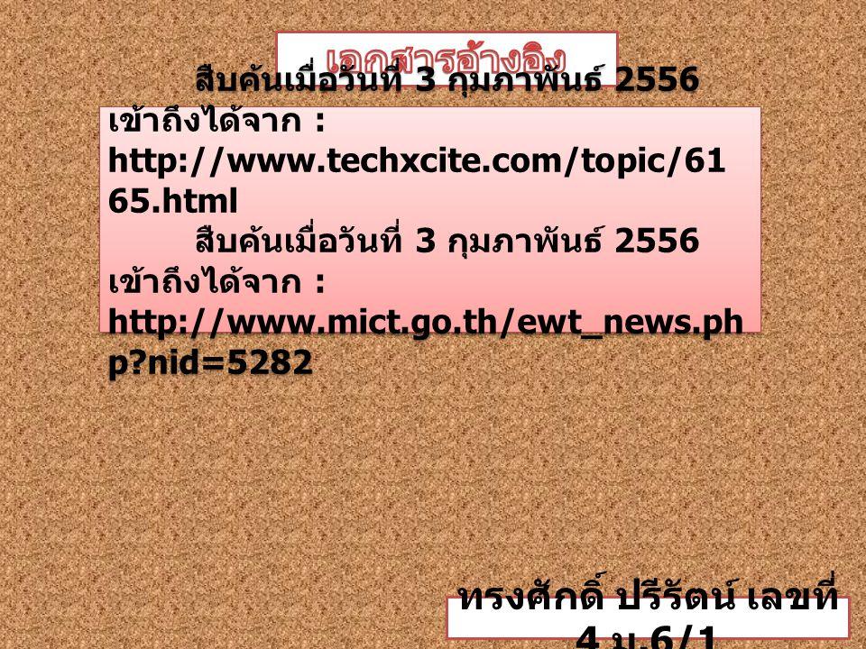 สืบค้นเมื่อวันที่ 3 กุมภาพันธ์ 2556 เข้าถึงได้จาก : http://www.techxcite.com/topic/61 65.html สืบค้นเมื่อวันที่ 3 กุมภาพันธ์ 2556 เข้าถึงได้จาก : http://www.mict.go.th/ewt_news.ph p nid=5282 สืบค้นเมื่อวันที่ 3 กุมภาพันธ์ 2556 เข้าถึงได้จาก : http://www.techxcite.com/topic/61 65.html สืบค้นเมื่อวันที่ 3 กุมภาพันธ์ 2556 เข้าถึงได้จาก : http://www.mict.go.th/ewt_news.ph p nid=5282 ทรงศักดิ์ ปรีรัตน์ เลขที่ 4 ม.6/1