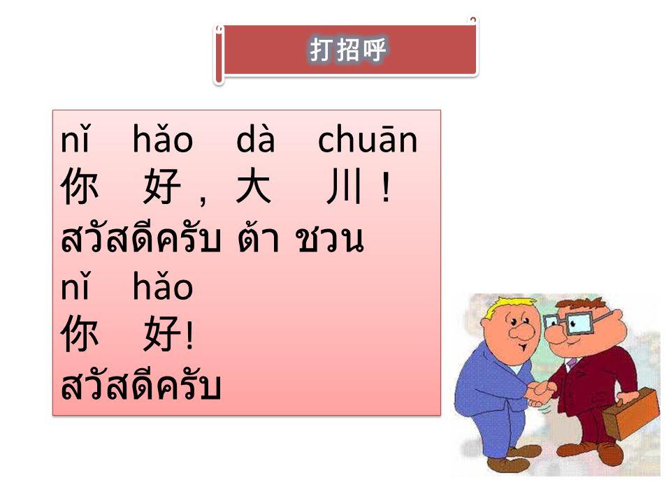nǐ hǎo dà chuān 你 好, 大 川! สวัสดีครับ ต้า ชวน nǐ hǎo 你 好 ! สวัสดีครับ nǐ hǎo dà chuān 你 好, 大 川! สวัสดีครับ ต้า ชวน nǐ hǎo 你 好 ! สวัสดีครับ