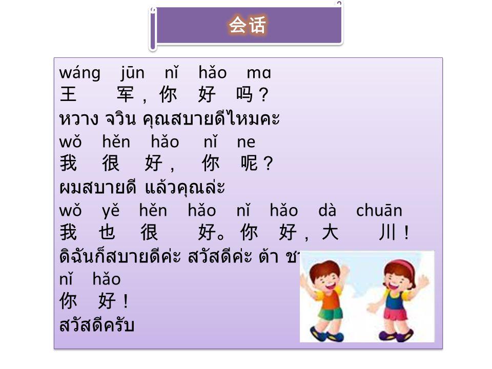 wánɡ jūn nǐ hǎo mɑ 王 军, 你 好 吗? หวาง จวิน คุณสบายดีไหมคะ wǒ hěn hǎo nǐ ne 我 很 好, 你 呢? ผมสบายดี แล้วคุณล่ะ wǒ yě hěn hǎo nǐ hǎo dà chuān 我 也 很 好。 你 好, 大