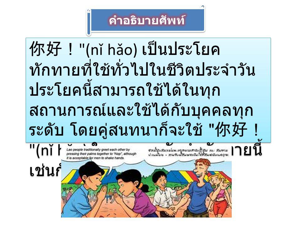 你好吗? (nǐ hǎo ma) เป็น ประโยคทักทายที่ใช้บ่อย โดยทั่วไป จะใช้กับคนรู้จักและใช้ประโยค 我很 好 (wǒ hěn hǎo).