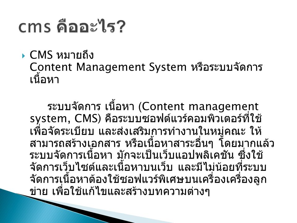  CMS หมายถึง Content Management System หรือระบบจัดการ เนื้อหา ระบบจัดการ เนื้อหา (Content management system, CMS) คือระบบซอฟต์แวร์คอมพิวเตอร์ที่ใช้ เพื่อจัดระเบียบ และส่งเสริมการทำงานในหมู่คณะ ให้ สามารถสร้างเอกสาร หรือเนื้อหาสาระอื่นๆ โดยมากแล้ว ระบบจัดการเนื้อหา มักจะเป็นเว็บแอปพลิเคชัน ซึ่งใช้ จัดการเว็บไซต์และเนื้อหาบนเว็บ และมีไม่น้อยที่ระบบ จัดการเนื้อหาต้องใช้ซอฟแวร์พิเศษบนเครื่องเครื่องลูก ข่าย เพื่อใช้แก้ไขและสร้างบทความต่างๆ