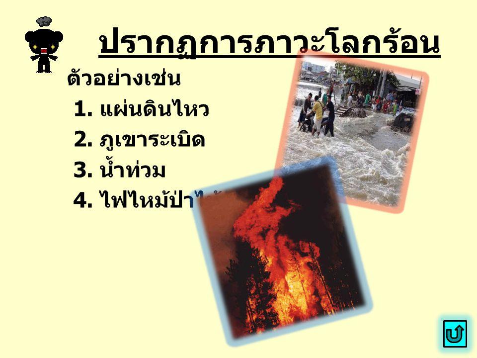 ปรากฏการภาวะโลกร้อน ตัวอย่างเช่น 1. แผ่นดินไหว 2. ภูเขาระเบิด 3. น้ำท่วม 4. ไฟไหม้ป่าไม้