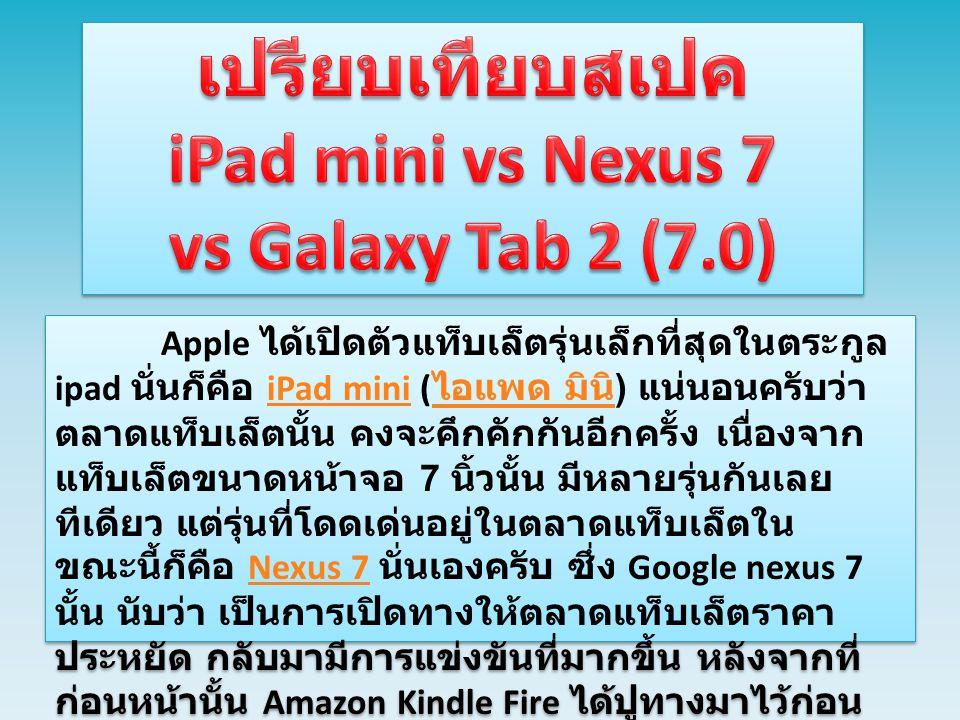 อย่างไรก็ดี ทางฝั่งของ Samsung ก็ไม่ น้อยหน้า ด้วยการส่ง Samsung Galaxy Tab 2 (7.0) มาตีตลาดด้วยเช่นกันครับ โดย Samsung Galaxy Tab 2 (7.0) นั้น มีทั้งหมด 2 รุ่นด้วยกันก็คือ รุ่น Wi-Fi และรุ่น Wi-Fi + 3G ซึ่ง Samsung Galaxy Tab 2 (7.0) รุ่น Wi-Fi + 3G นั้น มีความสามารถที่แตกต่าง จาก Nexus 7 ก็คือ สามารถใช้งานเป็นโทรศัพท์ ได้นั่นเอง และจุดนี้ถือว่าเป็นข้อได้เปรียบของ Samsung Galaxy Tab 2 (7.0) ครับ มาดูกันระหว่าง ระหว่าง iPad Mini ( ไอแพด มินิ ) ที่เพิ่งเปิดตัวไปสดๆ ร้อนๆ กับแท็บเล็ตราคา ประหยัดที่ครองตลาดอยู่ ณ ตอนนี้กับ Nexus 7 และแท็บเล็ตจากค่ายคู่แข่งอย่าง Samsung Galaxy Tab 2 (7.0) จะมีความแตกต่างในเรื่อง ของสเปคอย่างไรกันบ้าง อย่างไรก็ดี ทางฝั่งของ Samsung ก็ไม่ น้อยหน้า ด้วยการส่ง Samsung Galaxy Tab 2 (7.0) มาตีตลาดด้วยเช่นกันครับ โดย Samsung Galaxy Tab 2 (7.0) นั้น มีทั้งหมด 2 รุ่นด้วยกันก็คือ รุ่น Wi-Fi และรุ่น Wi-Fi + 3G ซึ่ง Samsung Galaxy Tab 2 (7.0) รุ่น Wi-Fi + 3G นั้น มีความสามารถที่แตกต่าง จาก Nexus 7 ก็คือ สามารถใช้งานเป็นโทรศัพท์ ได้นั่นเอง และจุดนี้ถือว่าเป็นข้อได้เปรียบของ Samsung Galaxy Tab 2 (7.0) ครับ มาดูกันระหว่าง ระหว่าง iPad Mini ( ไอแพด มินิ ) ที่เพิ่งเปิดตัวไปสดๆ ร้อนๆ กับแท็บเล็ตราคา ประหยัดที่ครองตลาดอยู่ ณ ตอนนี้กับ Nexus 7 และแท็บเล็ตจากค่ายคู่แข่งอย่าง Samsung Galaxy Tab 2 (7.0) จะมีความแตกต่างในเรื่อง ของสเปคอย่างไรกันบ้าง