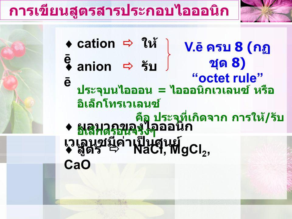 การเขียนสูตรสารประกอบไอออนิก  ผลบวกของไอออนิก เวเลนซมีคาเปนศูนย์  cation  ให ē  anion  รับ ē V.ē ครบ 8 ( กฏ ชุด 8) octet rule ประจุบนไอออน = ไอออนิกเวเลนซ หรือ อิเล็กโทรเวเลนซ์ คือ ประจุที่เกิดจาก การให / รับ อิเล็กตรอนจริงๆ  สูตร  NaCl, MgCl 2, CaO