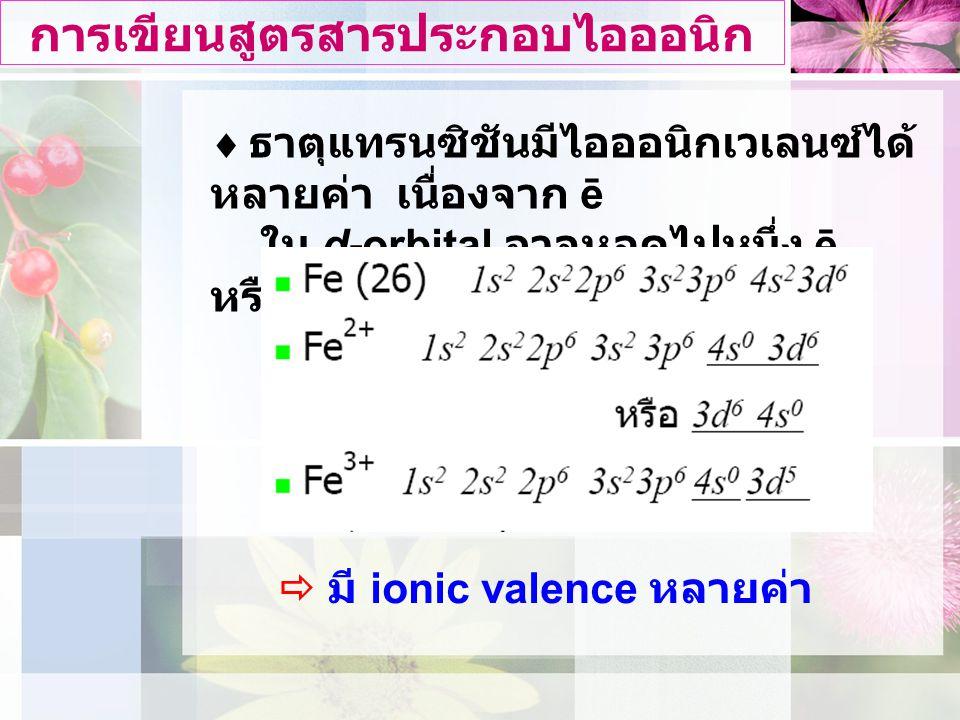 ธาตุแทรนซิชันมีไอออนิกเวเลนซได หลายคา เนื่องจาก ē ใน d-orbital อาจหลุดไปหนึ่ง ē หรือมากกวา เชน การเขียนสูตรสารประกอบไอออนิก  มี ionic valence หลายคา