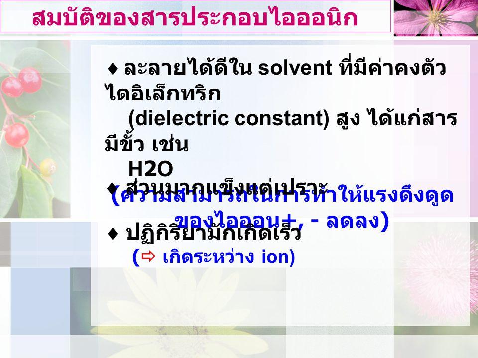 สมบัติของสารประกอบไอออนิก  ละลายไดดีใน solvent ที่มีคาคงตัว ไดอิเล็กทริก (dielectric constant) สูง ไดแกสาร มีขั้ว เชน H2O ( ความสามารถในการทําใหแรงดึงดูด ของไอออน +, - ลดลง )  สวนมากแข็งแตเปราะ  ปฏิกิริยามักเกิดเร็ว (  เกิดระหวาง ion)