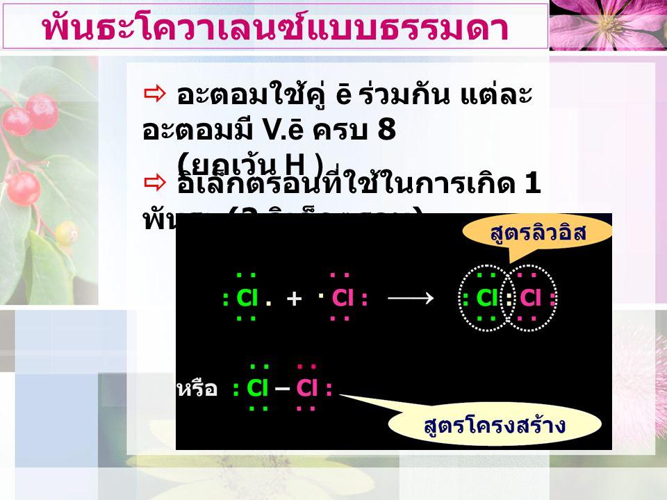 พันธะโควาเลนซ์แบบธรรมดา  อะตอมใชคู ē รวมกัน แตละ อะตอมมี V.ē ครบ 8 ( ยกเวน H )  อิเล็กตรอนที่ใชในการเกิด 1 พันธะ (2 อิเล็กตรอน )