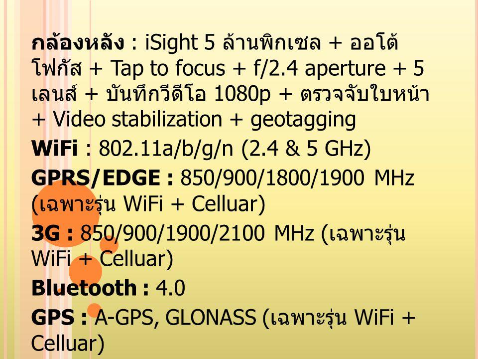 กล้องหลัง : iSight 5 ล้านพิกเซล + ออโต้ โฟกัส + Tap to focus + f/2.4 aperture + 5 เลนส์ + บันทึกวีดีโอ 1080p + ตรวจจับใบหน้า + Video stabilization + g