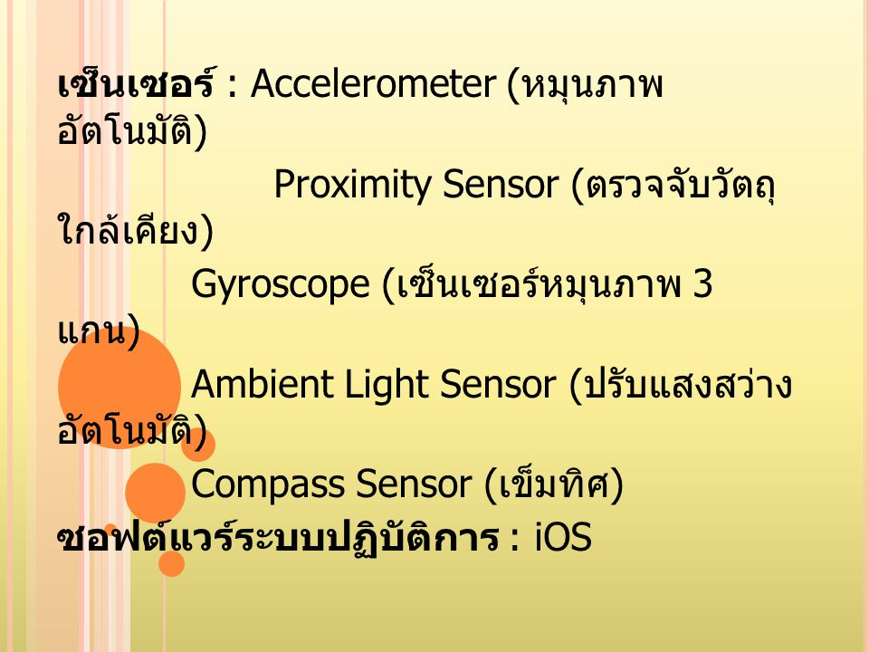 เซ็นเซอร์ : Accelerometer ( หมุนภาพ อัตโนมัติ ) Proximity Sensor ( ตรวจจับวัตถุ ใกล้เคียง ) Gyroscope ( เซ็นเซอร์หมุนภาพ 3 แกน ) Ambient Light Sensor
