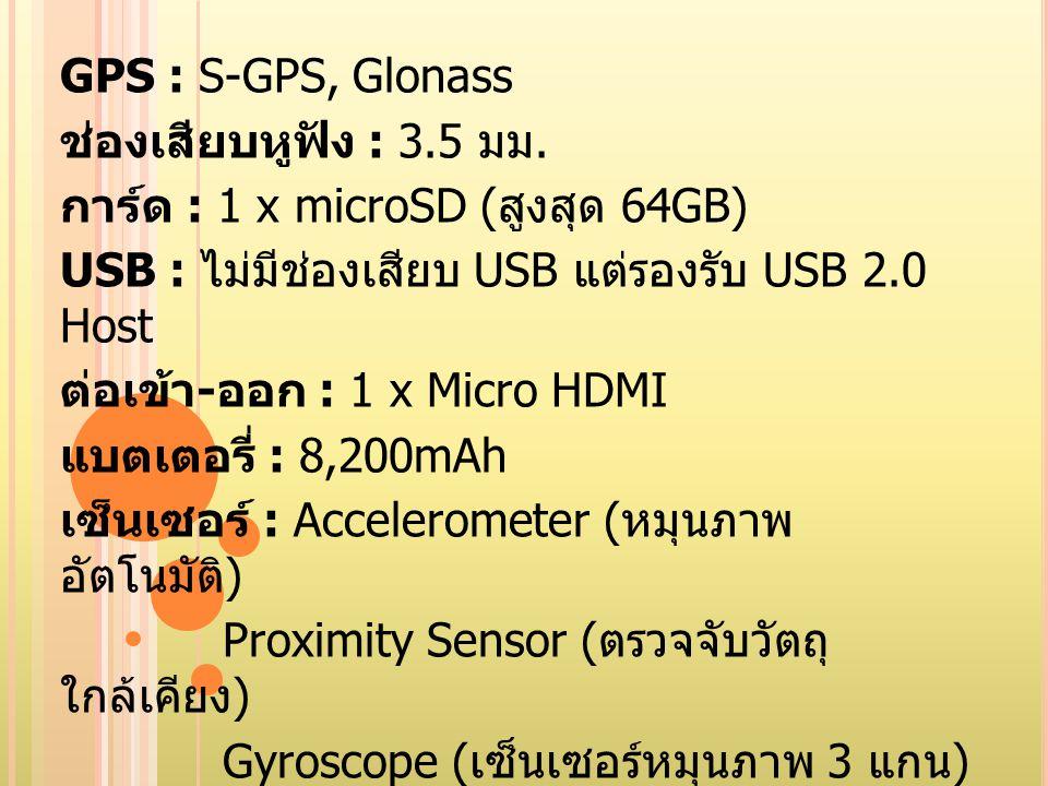 GPS : S-GPS, Glonass ช่องเสียบหูฟัง : 3.5 มม. การ์ด : 1 x microSD ( สูงสุด 64GB) USB : ไม่มีช่องเสียบ USB แต่รองรับ USB 2.0 Host ต่อเข้า - ออก : 1 x M