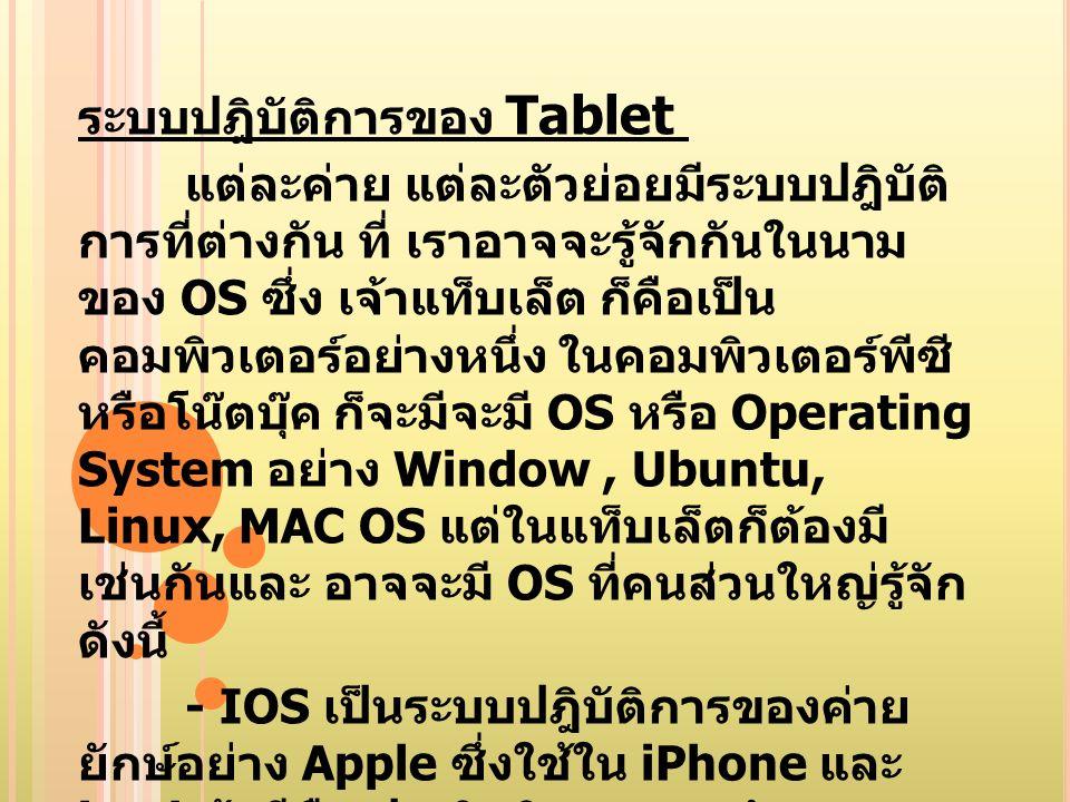 ระบบปฎิบัติการของ Tablet แต่ละค่าย แต่ละตัวย่อยมีระบบปฎิบัติ การที่ต่างกัน ที่ เราอาจจะรู้จักกันในนาม ของ OS ซึ่ง เจ้าแท็บเล็ต ก็คือเป็น คอมพิวเตอร์อย