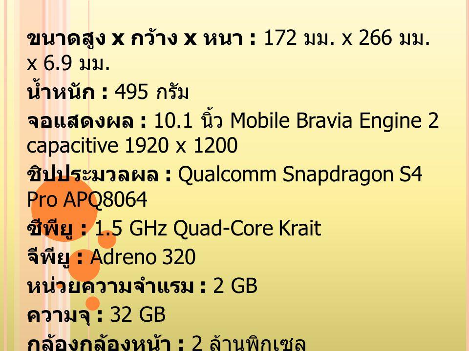 GPRS/EDGE : รองรับ ( เฉพาะรุ่น 3G) 3G : รองรับ ( เฉพาะรุ่น 3G) Bluetooth : 4.0 GPS : มี การ์ด : 1 x microSD ( สูงสุด 64GB) แบตเตอรี่ : 6000 mAh เซ็นเซอร์ : NFC ซอฟต์แวร์ระบบปฏิบัติการ : Android Jelly BeanFlash ข้อมูลเพิ่มเติม : กันฝุ่นและน้ำได้ ผ่านมาตรฐาน IP5X, IPX5, IPX7
