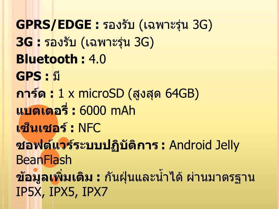GPRS/EDGE : รองรับ ( เฉพาะรุ่น 3G) 3G : รองรับ ( เฉพาะรุ่น 3G) Bluetooth : 4.0 GPS : มี การ์ด : 1 x microSD ( สูงสุด 64GB) แบตเตอรี่ : 6000 mAh เซ็นเซ