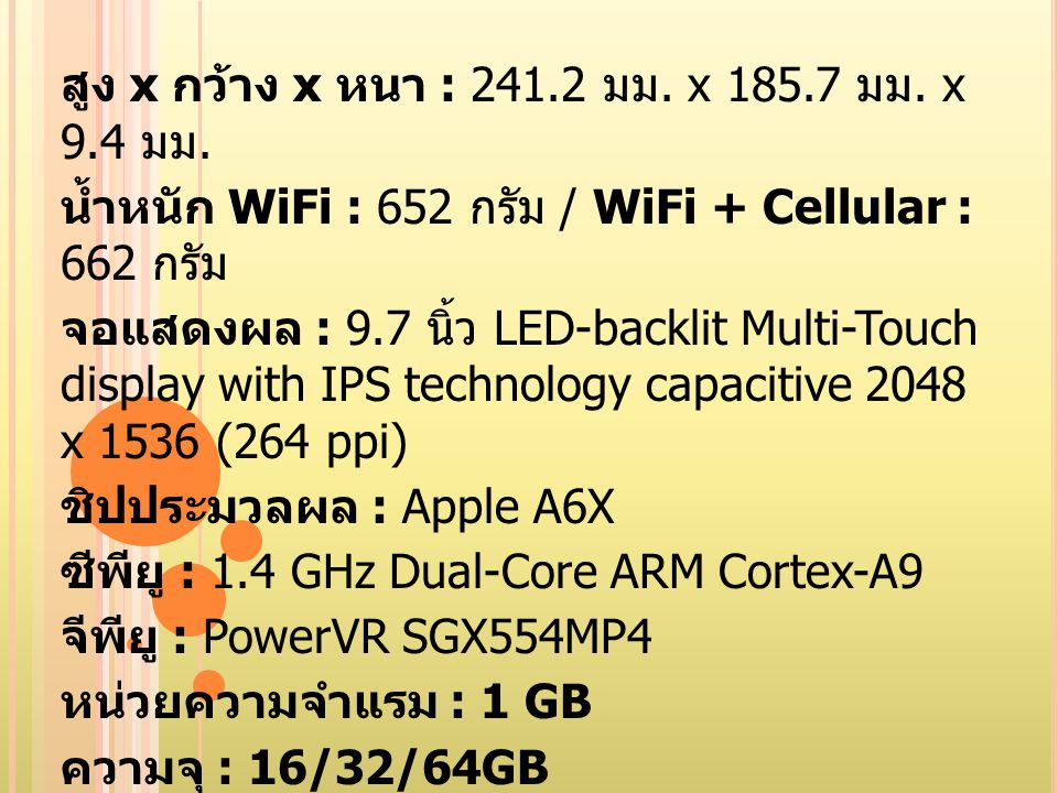 กล้องหลัง : iSight 5 ล้านพิกเซล + ออโต้ โฟกัส + Tap to focus + f/2.4 aperture + 5 เลนส์ + บันทึกวีดีโอ 1080p + ตรวจจับใบหน้า + Video stabilization + geotagging WiFi : 802.11a/b/g/n (2.4 & 5 GHz) GPRS/EDGE : 850/900/1800/1900 MHz ( เฉพาะรุ่น WiFi + Celluar) 3G : 850/900/1900/2100 MHz ( เฉพาะรุ่น WiFi + Celluar) Bluetooth : 4.0 GPS : A-GPS, GLONASS ( เฉพาะรุ่น WiFi + Celluar) การ์ด : 1 x Micro-SIM ( เฉพาะรุ่น WiFi + Cellular) แบตเตอรี่ : 42.5 วัตต์ - ชม.