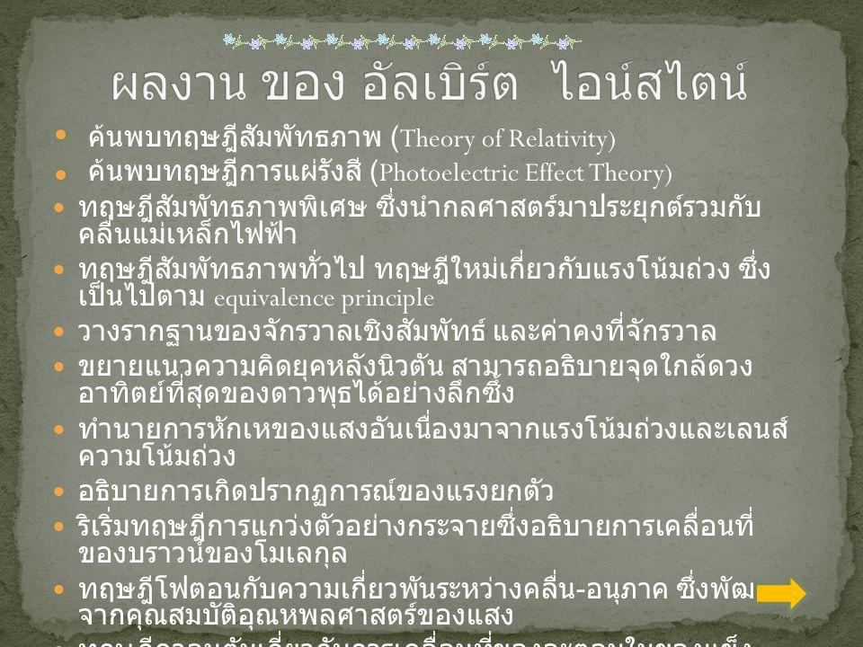 ค้นพบทฤษฎีสัมพัทธภาพ (Theory of Relativity) ค้นพบทฤษฎีการแผ่รังสี (Photoelectric Effect Theory) ทฤษฎีสัมพัทธภาพพิเศษ ซึ่งนำกลศาสตร์มาประยุกต์รวมกับ คลื่นแม่เหล็กไฟฟ้า ทฤษฎีสัมพัทธภาพทั่วไป ทฤษฎีใหม่เกี่ยวกับแรงโน้มถ่วง ซึ่ง เป็นไปตาม equivalence principle วางรากฐานของจักรวาลเชิงสัมพัทธ์ และค่าคงที่จักรวาล ขยายแนวความคิดยุคหลังนิวตัน สามารถอธิบายจุดใกล้ดวง อาทิตย์ที่สุดของดาวพุธได้อย่างลึกซึ้ง ทำนายการหักเหของแสงอันเนื่องมาจากแรงโน้มถ่วงและเลนส์ ความโน้มถ่วง อธิบายการเกิดปรากฏการณ์ของแรงยกตัว ริเริ่มทฤษฎีการแกว่งตัวอย่างกระจายซึ่งอธิบายการเคลื่อนที่ ของบราวน์ของโมเลกุล ทฤษฎีโฟตอนกับความเกี่ยวพันระหว่างคลื่น - อนุภาค ซึ่งพัฒนา จากคุณสมบัติอุณหพลศาสตร์ของแสง ทฤษฎีควอนตัมเกี่ยวกับการเคลื่อนที่ของอะตอมในของแข็ง