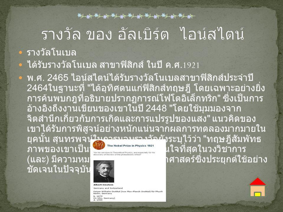 รางวัลโนเบล ได้รับรางวัลโนเบล สาขาฟิสิกส์ ในปี ค. ศ.1921 พ. ศ. 2465 ไอน์สไตน์ได้รับรางวัลโนเบลสาขาฟิสิกส์ประจำปี 2464 ในฐานะที่