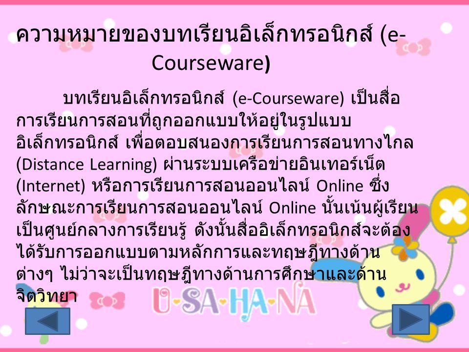 ความหมายของบทเรียนอิเล็กทรอนิกส์ (e- Courseware ) บทเรียนอิเล็กทรอนิกส์ (e-Courseware) เป็นสื่อ การเรียนการสอนที่ถูกออกแบบให้อยู่ในรูปแบบ อิเล็กทรอนิก