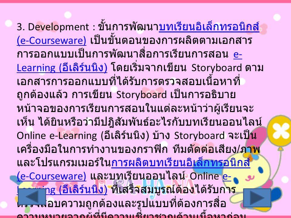 3. Development : ขั้นการพัฒนาบทเรียนอิเล็กทรอนิกส์ (e-Courseware) เป็นขั้นตอนของการผลิตตามเอกสาร การออกแบบเป็นการพัฒนาสื่อการเรียนการสอน e- Learning (