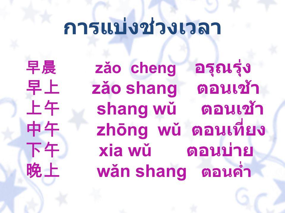 早晨 zǎo cheng อรุณรุ่ง 早上 zǎo shang ตอนเช้า 上午 shang wǔ ตอนเช้า 中午 zhōng wǔ ตอนเที่ยง 下午 xia wǔ ตอนบ่าย 晚上 wǎn shang ตอนค่ำ