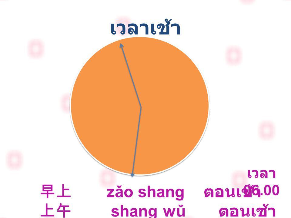 เวลาเช้า 早上 zǎo shang ตอนเช้า 上午 shang wǔ ตอนเช้า เวลา 06.00 - 11.59 น.