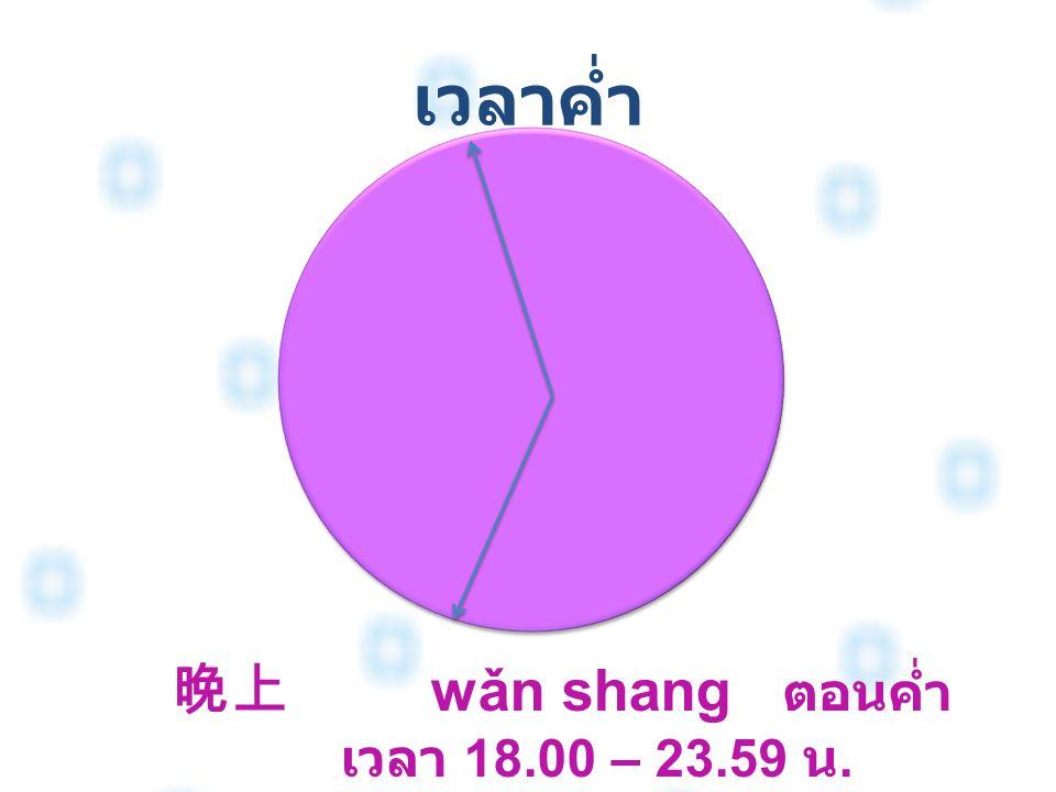 เวลาค่ำ 晚上 wǎn shang ตอนค่ำ เวลา 18.00 – 23.59 น.