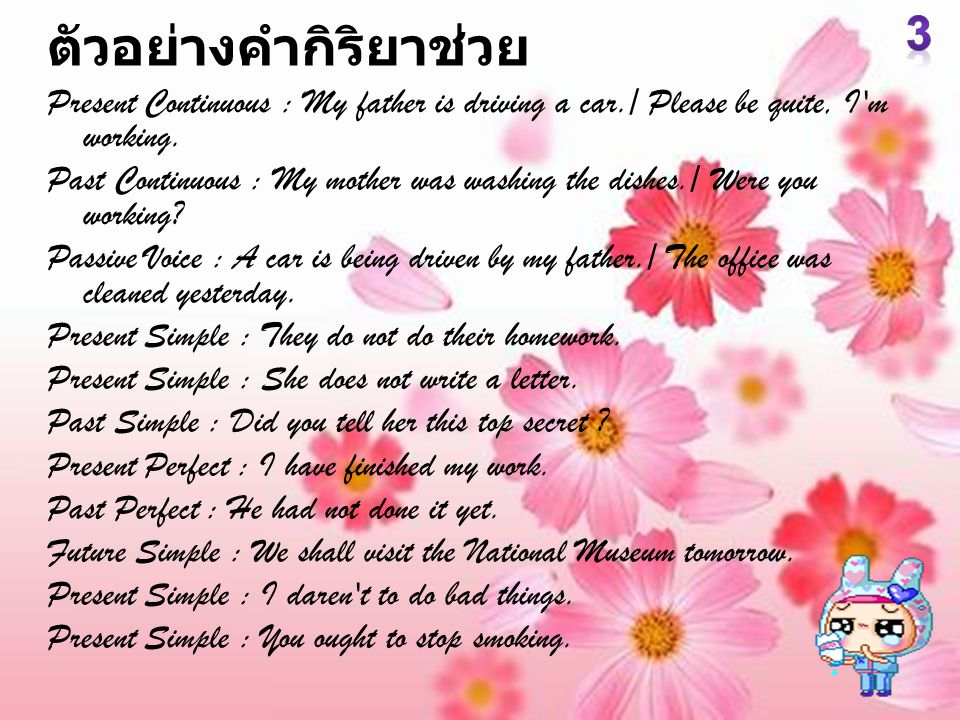 ตัวอย่างคำกิริยาช่วย Present Continuous : My father is driving a car./ Please be quite, I'm working. Past Continuous : My mother was washing the dishe