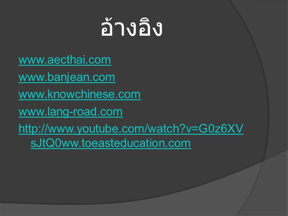 อ้างอิง www.aecthai.com www.banjean.com www.knowchinese.com www.lang-road.com http://www.youtube.com/watch?v=G0z6XV sJtQ0ww.toeasteducation.com