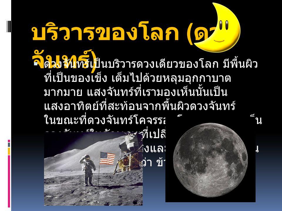 บริวารของโลก ( ดวง จันทร์ )  ดวงจันทร์เป็นบริวารดวงเดียวของโลก มีพื้นผิว ที่เป็นของเข็ง เต็มไปด้วยหลุมอุกกาบาต มากมาย แสงจันทร์ที่เรามองเห็นนั้นเป็น
